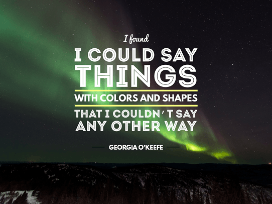 Design Quotes - Presentation Quotes - Quote About Presentation Skills - I found I could say things with colors and shapes that I couldn't say any other way - Georgia O'keefe